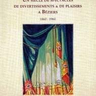 Un siècle de spectacles, de divertissements et de plaisirs à Béziers 1860-1960 Par Alex Bèges et Jacqueline Pech